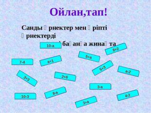 Ойлан,тап! Санды өрнектер мен әріпті өрнектерді екі бағанға жинақта 10-а а+1