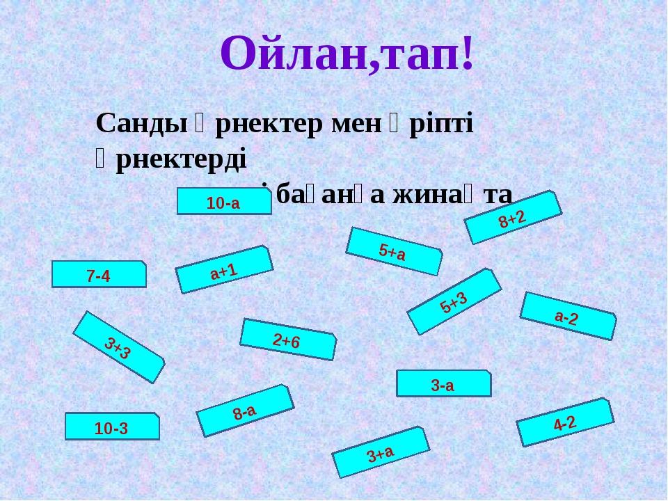 Ойлан,тап! Санды өрнектер мен әріпті өрнектерді екі бағанға жинақта 10-а а+1...
