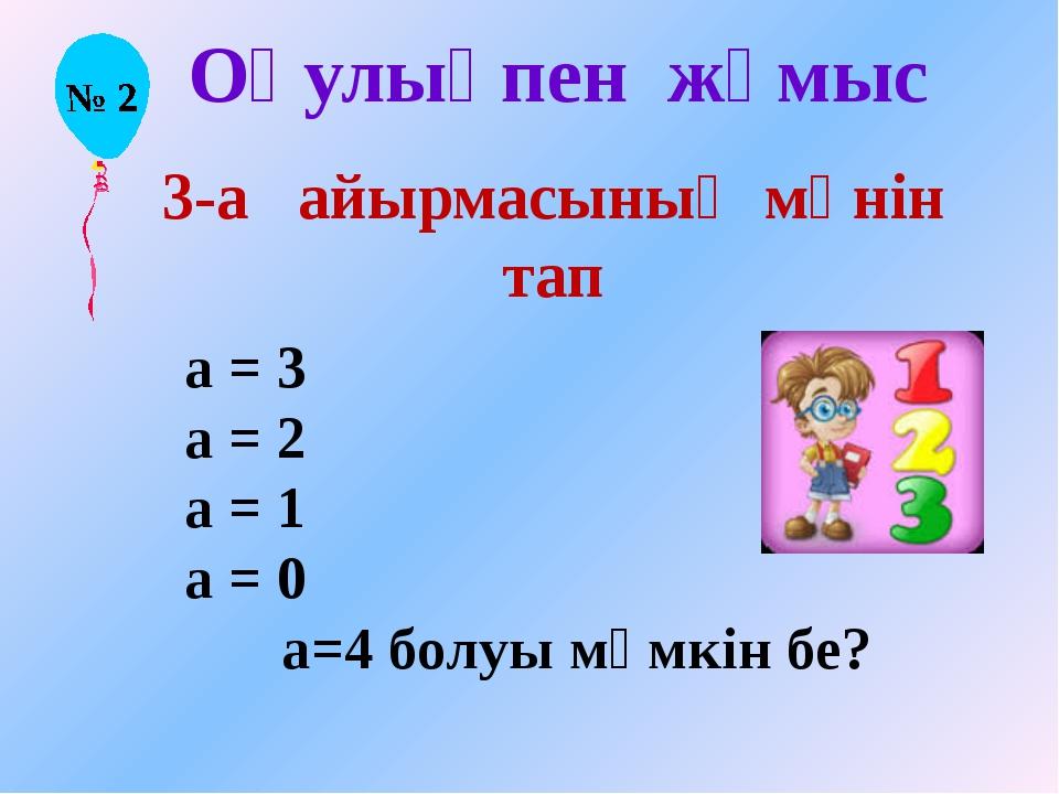 Оқулықпен жұмыс 3-а айырмасының мәнін тап а = 3 а = 2 а = 1 а = 0 а=4 болуы м...