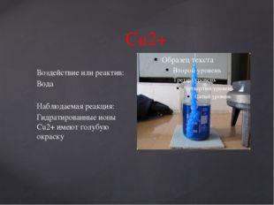Cu2+ Воздействие или реактив: Вода Наблюдаемая реакция: Гидратированные ионы