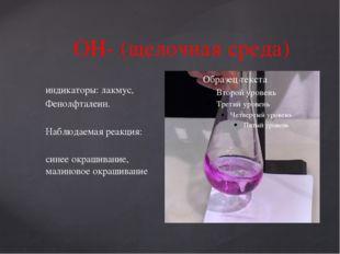 ОН- (щелочная среда) индикаторы: лакмус, Фенолфталеин. Наблюдаемая реакция: с