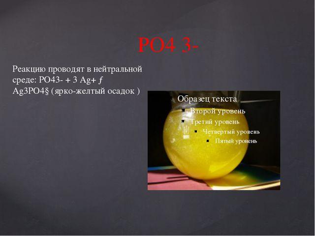 РО4 3- Реакцию проводят в нейтральной среде: РО43- + 3 Ag+ → Ag3PO4↓(ярко-жел...