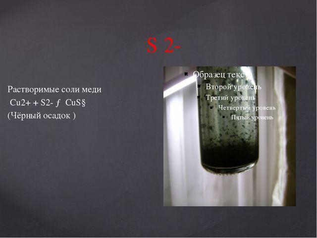 S 2- Растворимые соли меди Cu2+ + S2- → CuS↓ (Чёрный осадок )