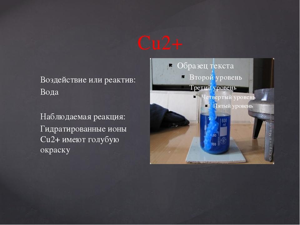 Cu2+ Воздействие или реактив: Вода Наблюдаемая реакция: Гидратированные ионы...