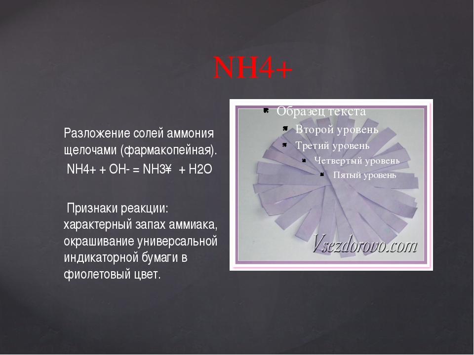 NH4+ Разложение солей аммония щелочами (фармакопейная). NH4+ + OH- = NH3↑ + H...
