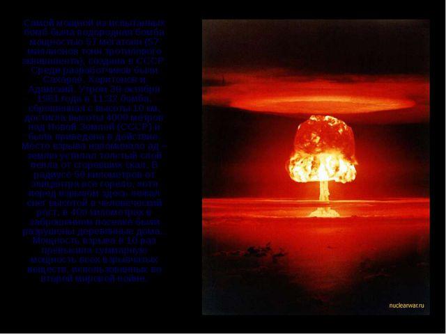 Самой мощной из испытанных бомб была водородная бомба мощностью 57 мегатонн...