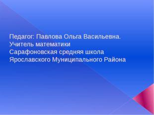 Педагог: Павлова Ольга Васильевна. Учитель математики Сарафоновская средняя
