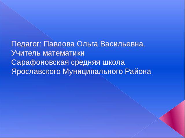Педагог: Павлова Ольга Васильевна. Учитель математики Сарафоновская средняя...