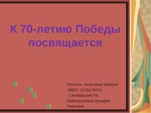 К 70-летию Победы посвящается Учитель начальных классов МБОУ «СОШ №13» г.Октя