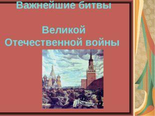 Важнейшие битвы Великой Отечественной войны