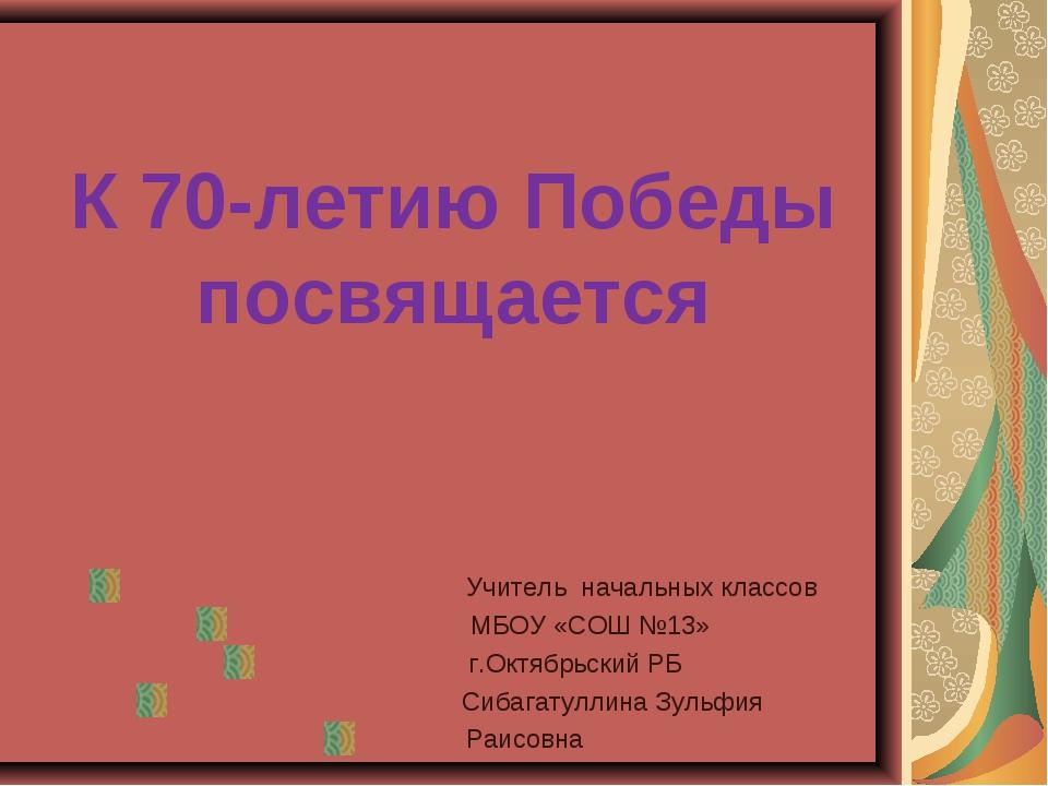 К 70-летию Победы посвящается Учитель начальных классов МБОУ «СОШ №13» г.Октя...