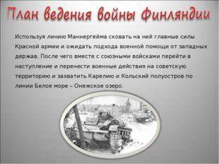 Используя линию Маннергейма сковать на ней главные силы Красной армии и ожида