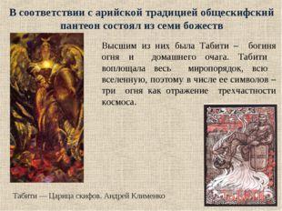 В соответствии с арийской традицией общескифский пантеон состоял из семи боже