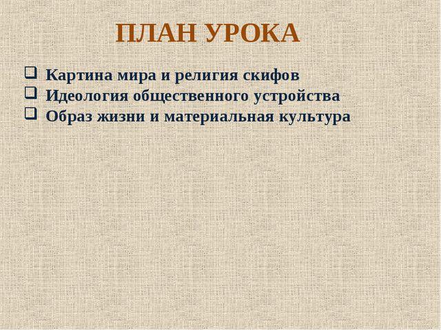 ПЛАН УРОКА Картина мира и религия скифов Идеология общественного устройства О...