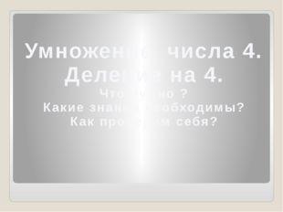 Умножение числа 4. Деление на 4. Что нужно ? Какие знания необходимы? Как пр