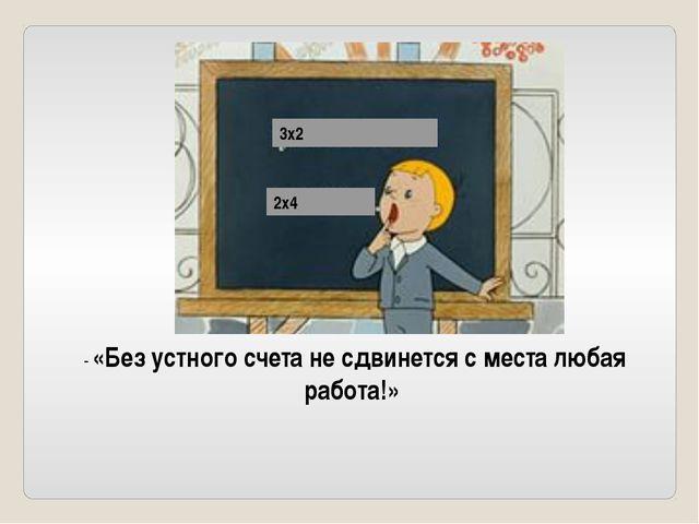 3х2 2х4 - «Без устного счета не сдвинется с места любая работа!»