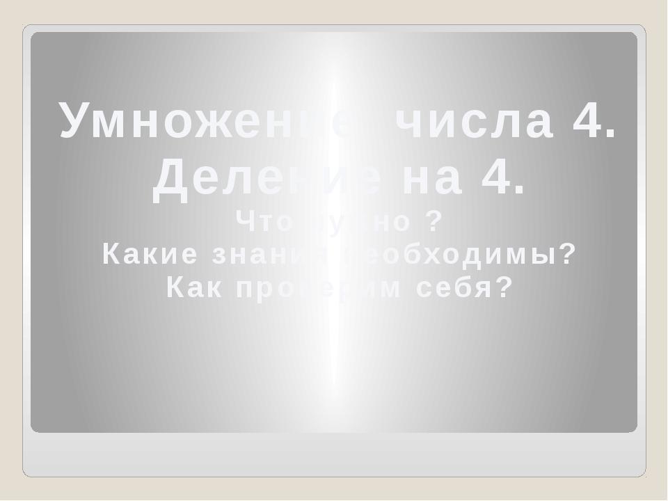 Умножение числа 4. Деление на 4. Что нужно ? Какие знания необходимы? Как пр...