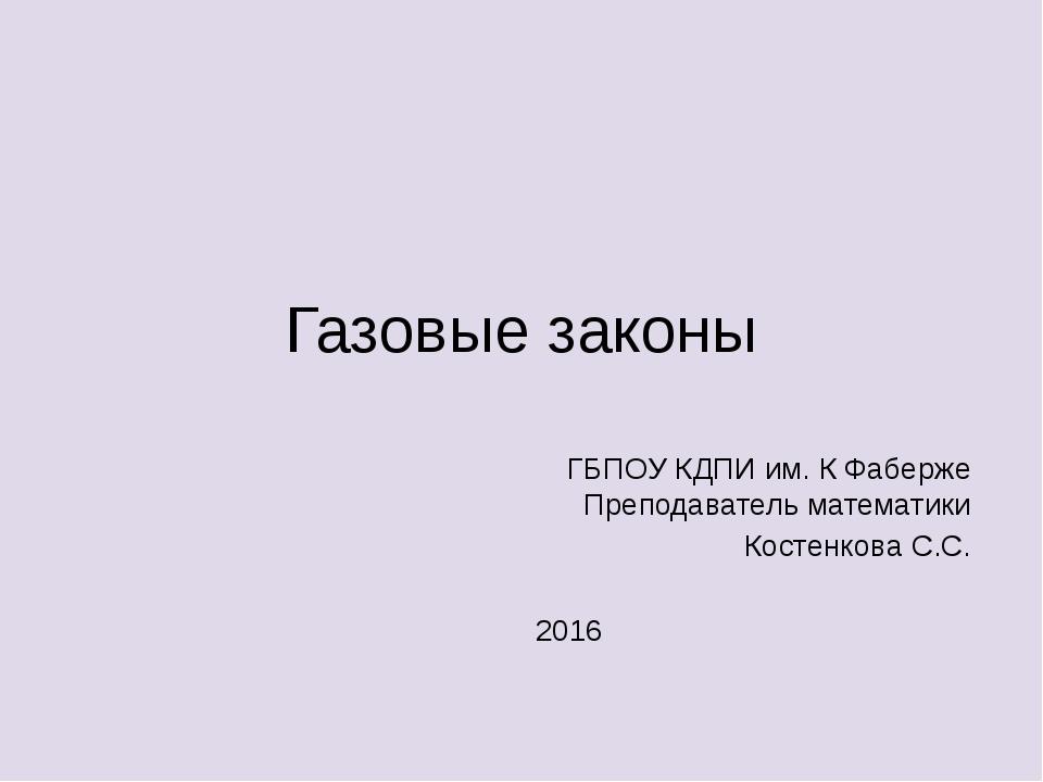 Газовые законы ГБПОУ КДПИ им. К Фаберже Преподаватель математики Костенкова С...