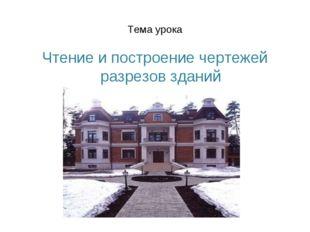 Тема урока Чтение и построение чертежей разрезов зданий
