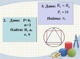 Дано: P=6, n=3 Найти: R, a, r, S 3. Дано: Найти: