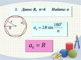 3. Дано: R, n=6 Найти: а