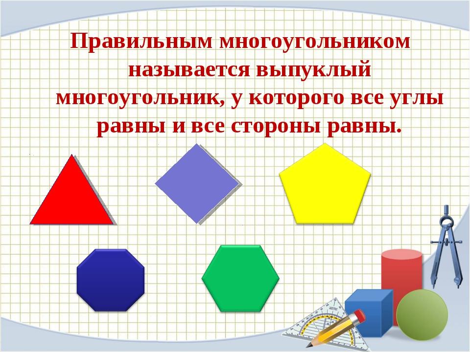 Правильным многоугольником называется выпуклый многоугольник, у которого все...