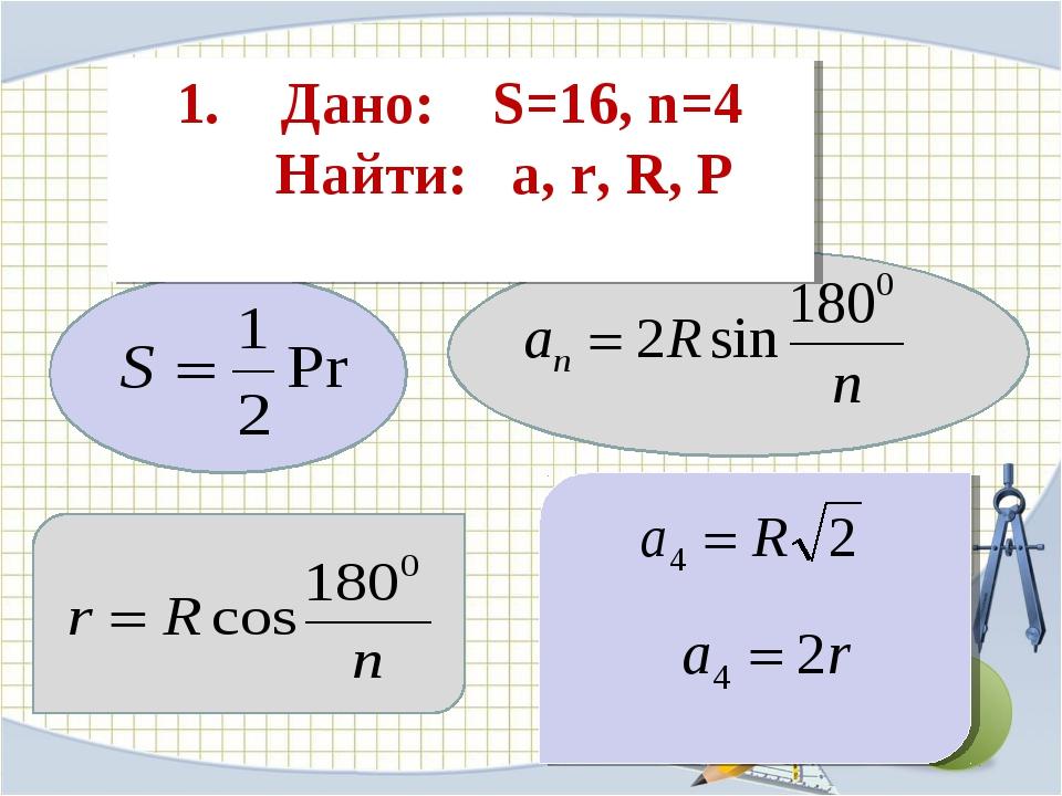 1. Дано: S=16, n=4 Найти: a, r, R, P