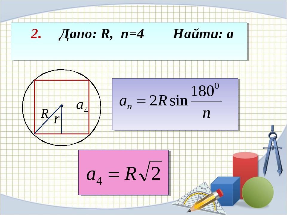 2. Дано: R, n=4 Найти: а