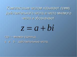 Комплексным числом называют сумму действительного числа и чисто мнимого числа
