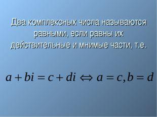 Два комплексных числа называются равными, если равны их действительные и мним