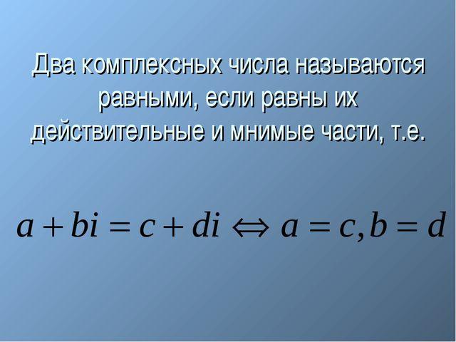 Два комплексных числа называются равными, если равны их действительные и мним...
