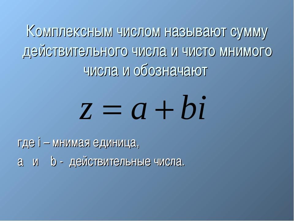 Комплексным числом называют сумму действительного числа и чисто мнимого числа...