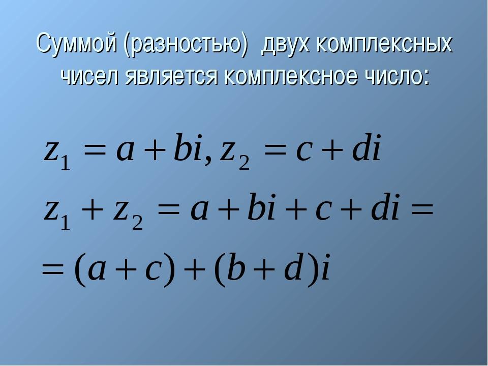 Суммой (разностью) двух комплексных чисел является комплексное число: