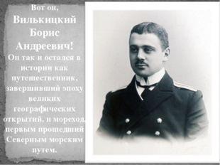 Вот он, Вилькицкий Борис Андреевич! Он так и остался в истории как путешестве