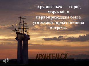 Архангельск — город морской, и первопроходцам была уготована торжественная вс