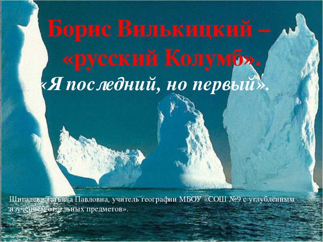 Борис Вилькицкий – «русский Колумб». «Я последний, но первый». Шигалева Татья...