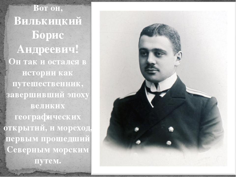 Вот он, Вилькицкий Борис Андреевич! Он так и остался в истории как путешестве...