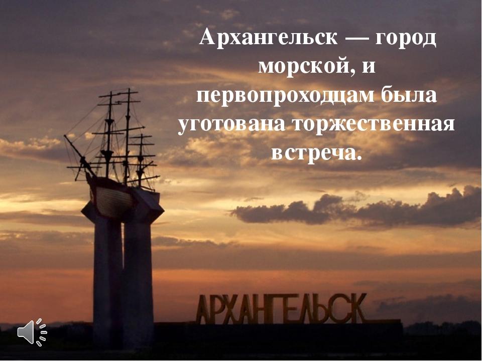 Архангельск — город морской, и первопроходцам была уготована торжественная вс...