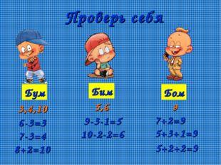 Проверь себя Бум Бим Бом 3,4,10 5,6 9 6-3=3 7-3=4 8+2=10 9-3-1=5 10-2-2=6 7+2