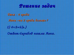 Решение задач Таня - 4 гриба Лена –на 2 гриба больше ? 1) 4+2=6(г.) Ответ:6гр
