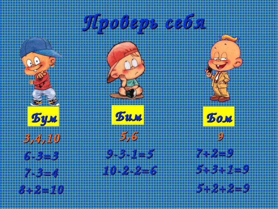 Проверь себя Бум Бим Бом 3,4,10 5,6 9 6-3=3 7-3=4 8+2=10 9-3-1=5 10-2-2=6 7+2...