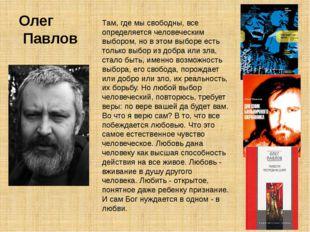 Олег Павлов Там, где мы свободны, все определяется человеческим выбором, но в