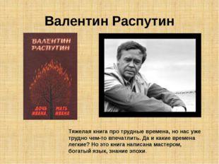 Валентин Распутин Тяжелая книга про трудные времена, но нас уже трудно чем-то