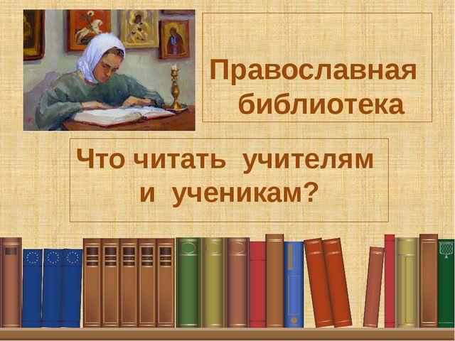 Православная библиотека Что читать учителям и ученикам?
