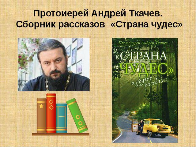 Протоиерей Андрей Ткачев. Сборник рассказов «Страна чудес»