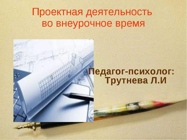 Проектная деятельность во внеурочное время Педагог-психолог: Трутнева Л.И
