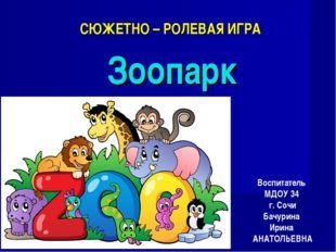 СЮЖЕТНО – РОЛЕВАЯ ИГРА Зоопарк Воспитатель МДОУ 34 г. Сочи Бачурина Ирина АНА