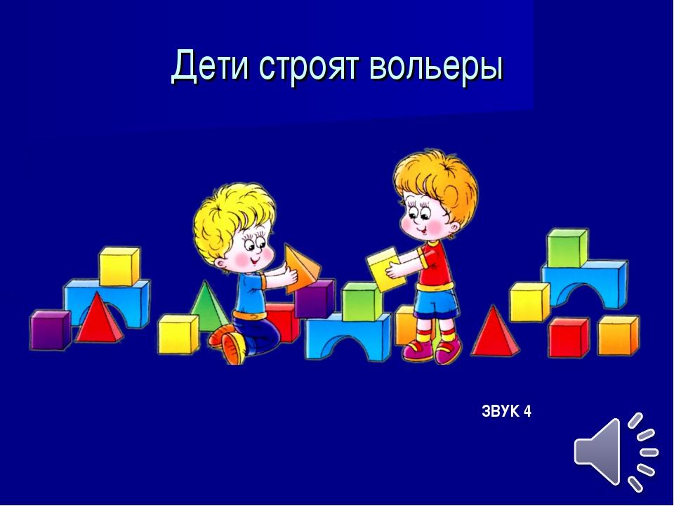 Дети строят вольеры ЗВУК 4