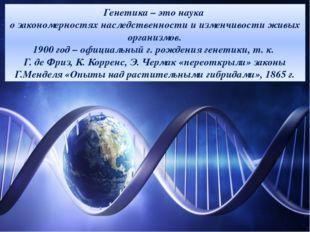 Генетика – это наука о закономерностях наследственности и изменчивости живых