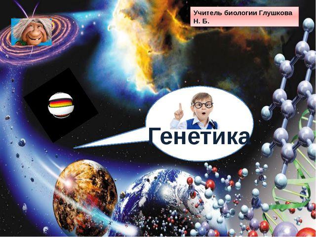 Учитель биологии Глушкова Н. Б. Генетика